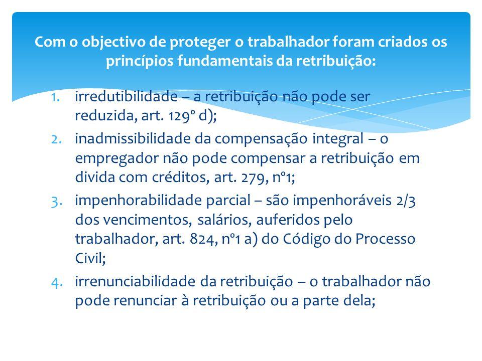 1.irredutibilidade – a retribuição não pode ser reduzida, art. 129º d); 2.inadmissibilidade da compensação integral – o empregador não pode compensar