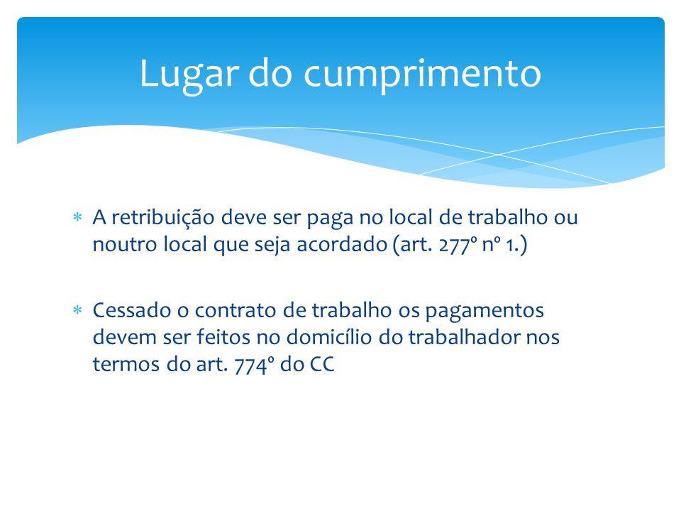A retribuição deve ser paga no local de trabalho ou noutro local que seja acordado (art. 277º nº 1.) Cessado o contrato de trabalho os pagamentos deve