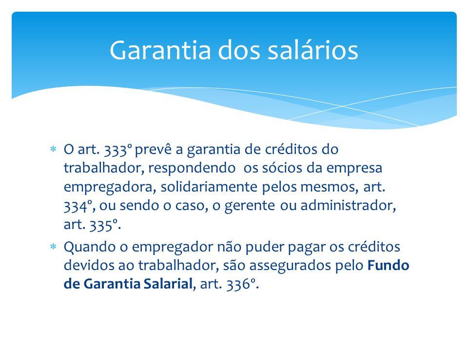 O art. 333º prevê a garantia de créditos do trabalhador, respondendo os sócios da empresa empregadora, solidariamente pelos mesmos, art. 334º, ou send