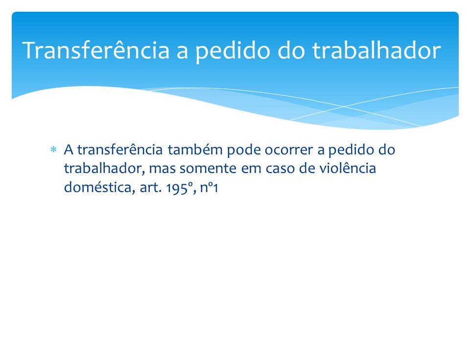 A transferência também pode ocorrer a pedido do trabalhador, mas somente em caso de violência doméstica, art. 195º, nº1 Transferência a pedido do trab