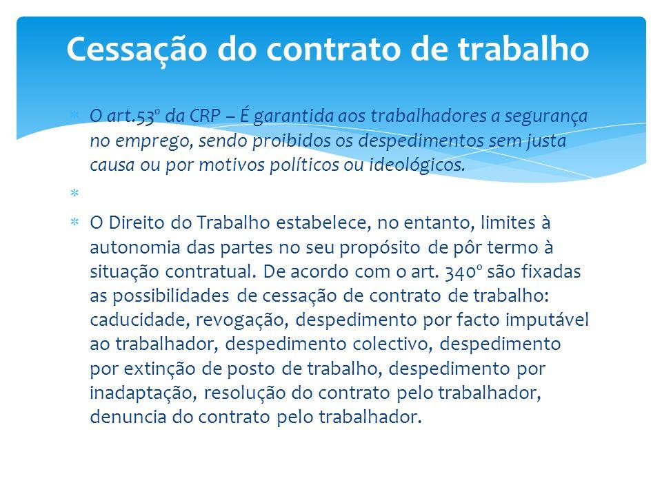 O art.53º da CRP – É garantida aos trabalhadores a segurança no emprego, sendo proibidos os despedimentos sem justa causa ou por motivos políticos ou