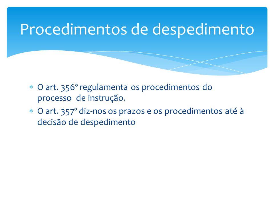O art. 356º regulamenta os procedimentos do processo de instrução. O art. 357º diz-nos os prazos e os procedimentos até à decisão de despedimento Proc