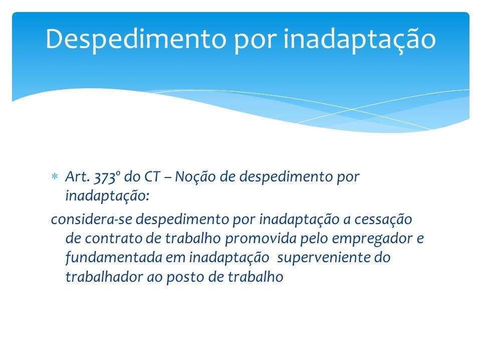 Art. 373º do CT – Noção de despedimento por inadaptação: considera-se despedimento por inadaptação a cessação de contrato de trabalho promovida pelo e