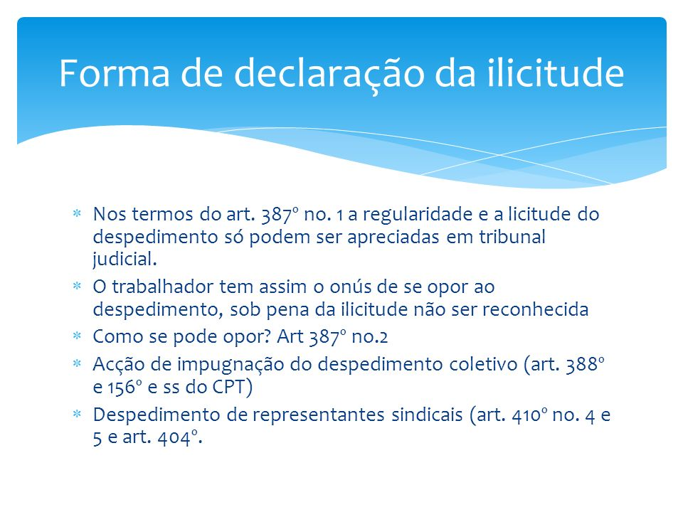 Nos termos do art. 387º no. 1 a regularidade e a licitude do despedimento só podem ser apreciadas em tribunal judicial. O trabalhador tem assim o onús