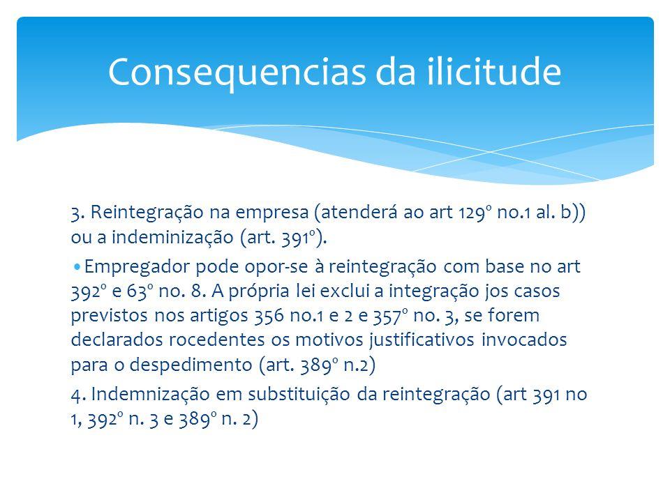 3. Reintegração na empresa (atenderá ao art 129º no.1 al. b)) ou a indeminização (art. 391º). Empregador pode opor-se à reintegração com base no art 3