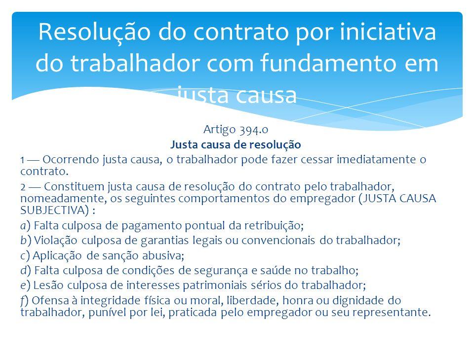 Artigo 394.o Justa causa de resolução 1 Ocorrendo justa causa, o trabalhador pode fazer cessar imediatamente o contrato. 2 Constituem justa causa de r