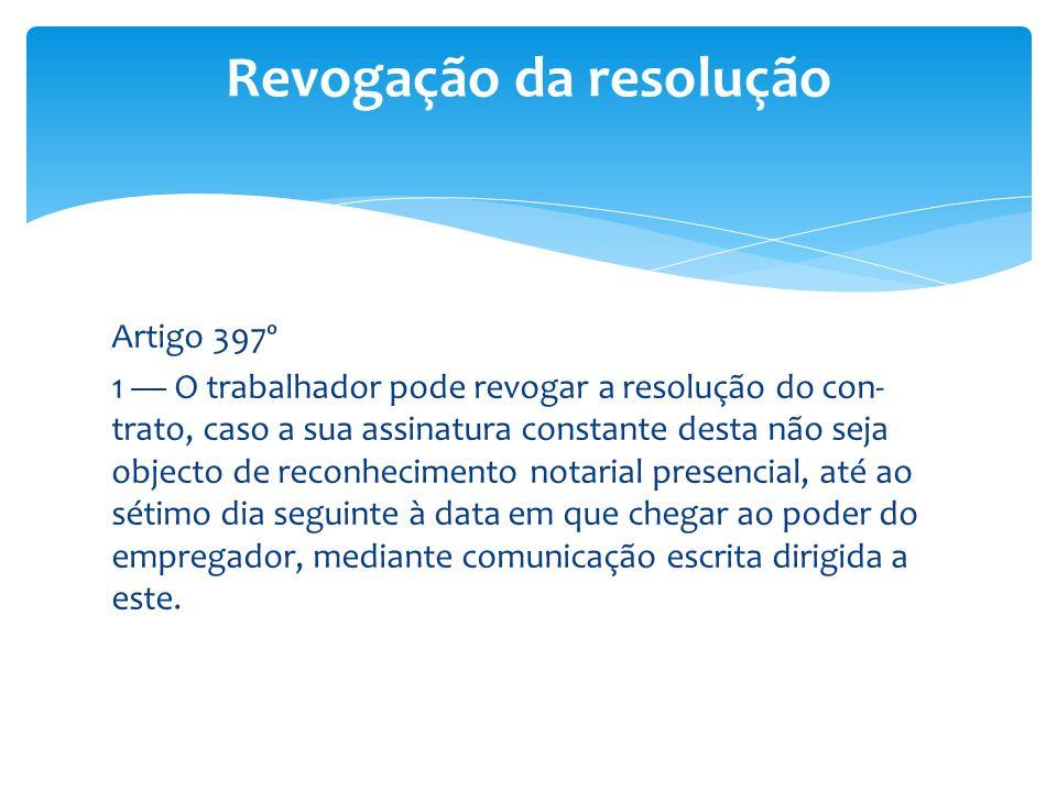 Artigo 397º 1 O trabalhador pode revogar a resolução do con- trato, caso a sua assinatura constante desta não seja objecto de reconhecimento notarial