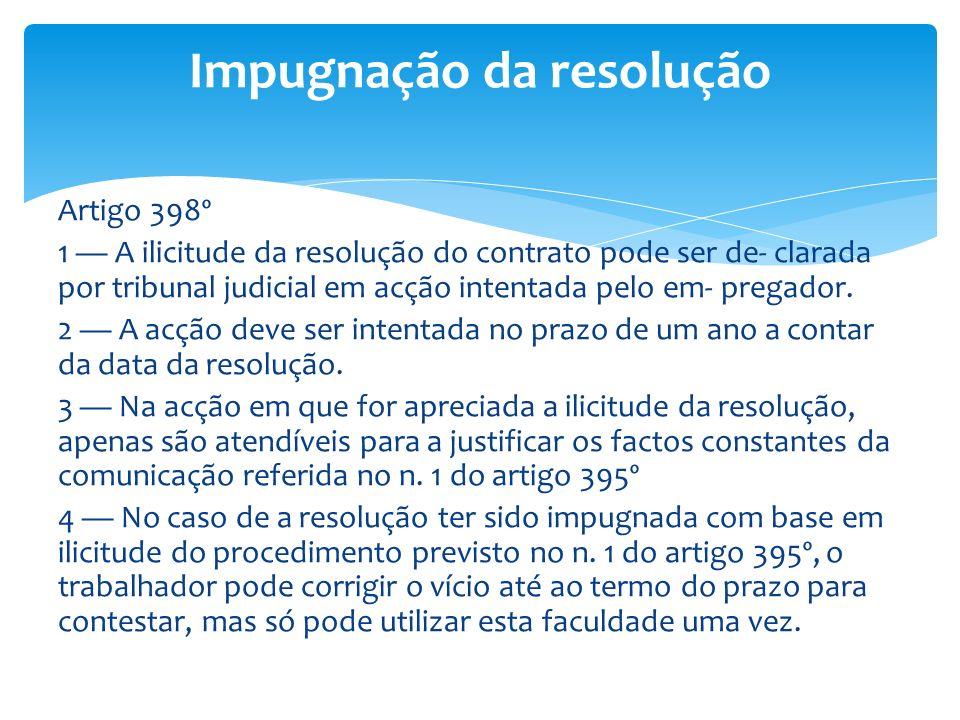Artigo 398º 1 A ilicitude da resolução do contrato pode ser de- clarada por tribunal judicial em acção intentada pelo em- pregador. 2 A acção deve ser
