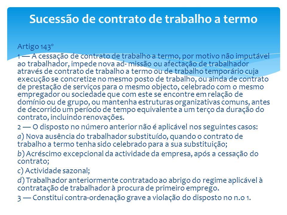Artigo 143º 1 A cessação de contrato de trabalho a termo, por motivo não imputável ao trabalhador, impede nova ad- missão ou afectação de trabalhador