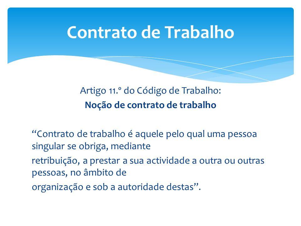 Artigo 11.º do Código de Trabalho: Noção de contrato de trabalho Contrato de trabalho é aquele pelo qual uma pessoa singular se obriga, mediante retri