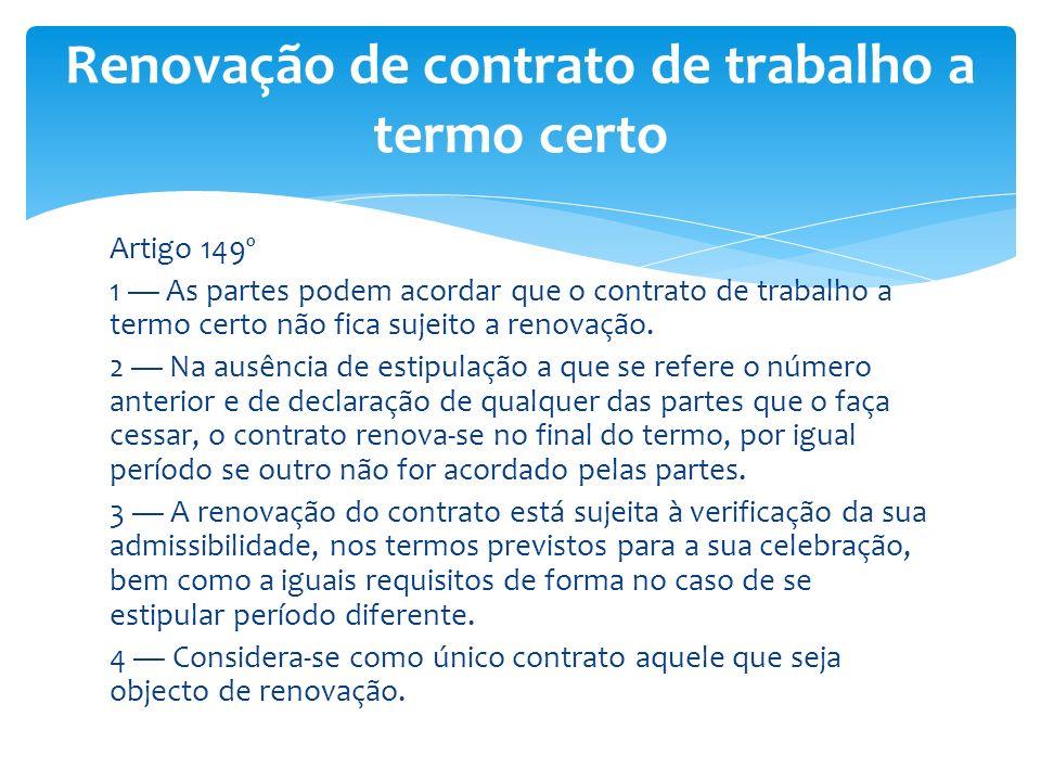 Artigo 149º 1 As partes podem acordar que o contrato de trabalho a termo certo não fica sujeito a renovação. 2 Na ausência de estipulação a que se ref
