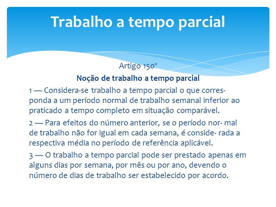 Artigo 150º Noção de trabalho a tempo parcial 1 Considera-se trabalho a tempo parcial o que corres- ponda a um período normal de trabalho semanal infe