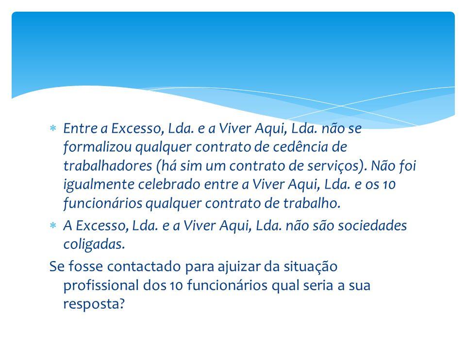 Entre a Excesso, Lda. e a Viver Aqui, Lda. não se formalizou qualquer contrato de cedência de trabalhadores (há sim um contrato de serviços). Não foi
