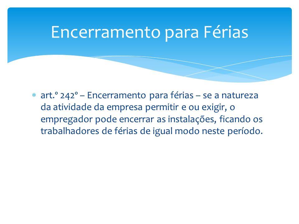 art.º 242º – Encerramento para férias – se a natureza da atividade da empresa permitir e ou exigir, o empregador pode encerrar as instalações, ficando