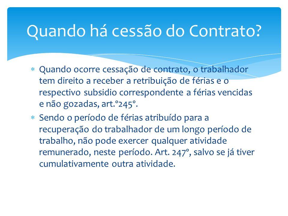 Quando ocorre cessação de contrato, o trabalhador tem direito a receber a retribuição de férias e o respectivo subsidio correspondente a férias vencid