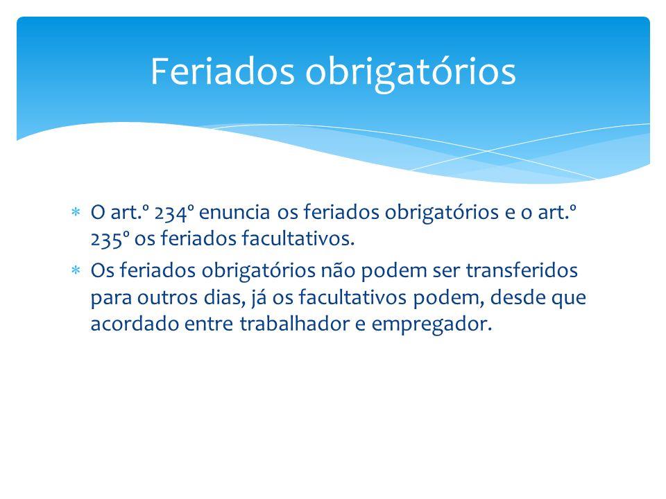 O art.º 234º enuncia os feriados obrigatórios e o art.º 235º os feriados facultativos. Os feriados obrigatórios não podem ser transferidos para outros