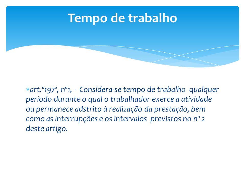 art.º197º, nº1, - Considera-se tempo de trabalho qualquer período durante o qual o trabalhador exerce a atividade ou permanece adstrito à realização d