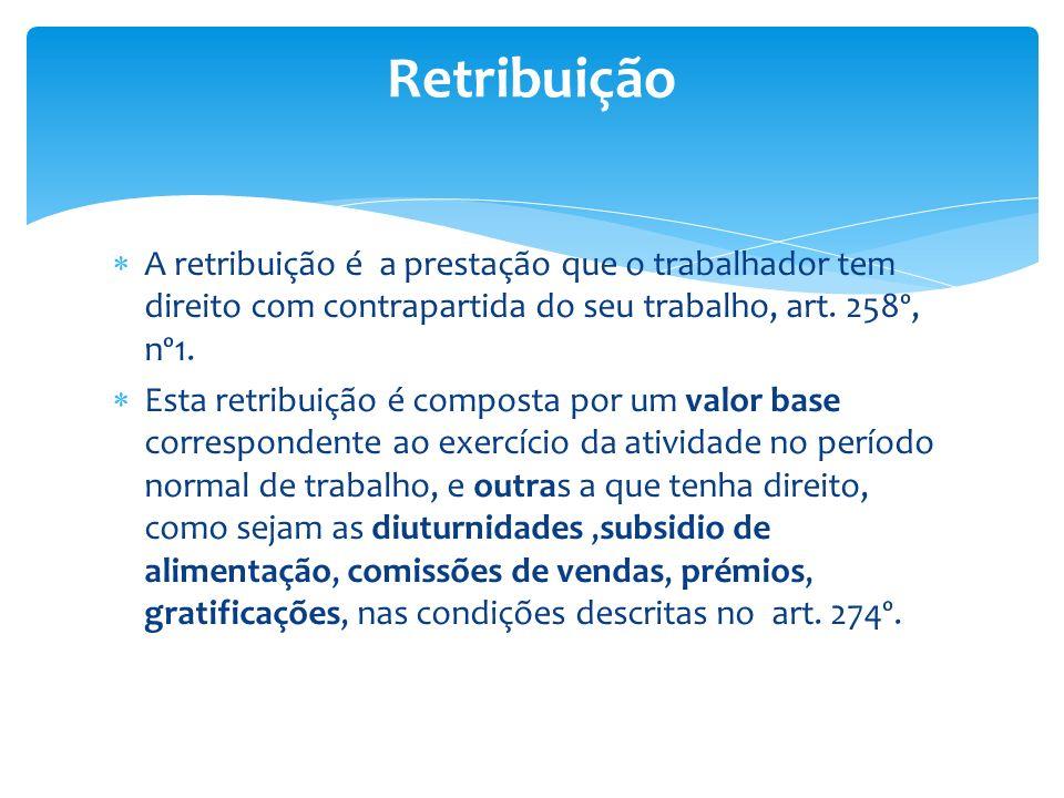 A retribuição é a prestação que o trabalhador tem direito com contrapartida do seu trabalho, art. 258º, nº1. Esta retribuição é composta por um valor