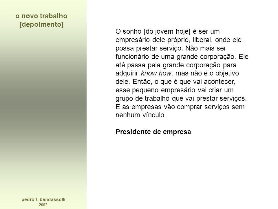pedro f. bendassolli 2007 o novo trabalho [depoimento] O sonho [do jovem hoje] é ser um empresário dele próprio, liberal, onde ele possa prestar servi