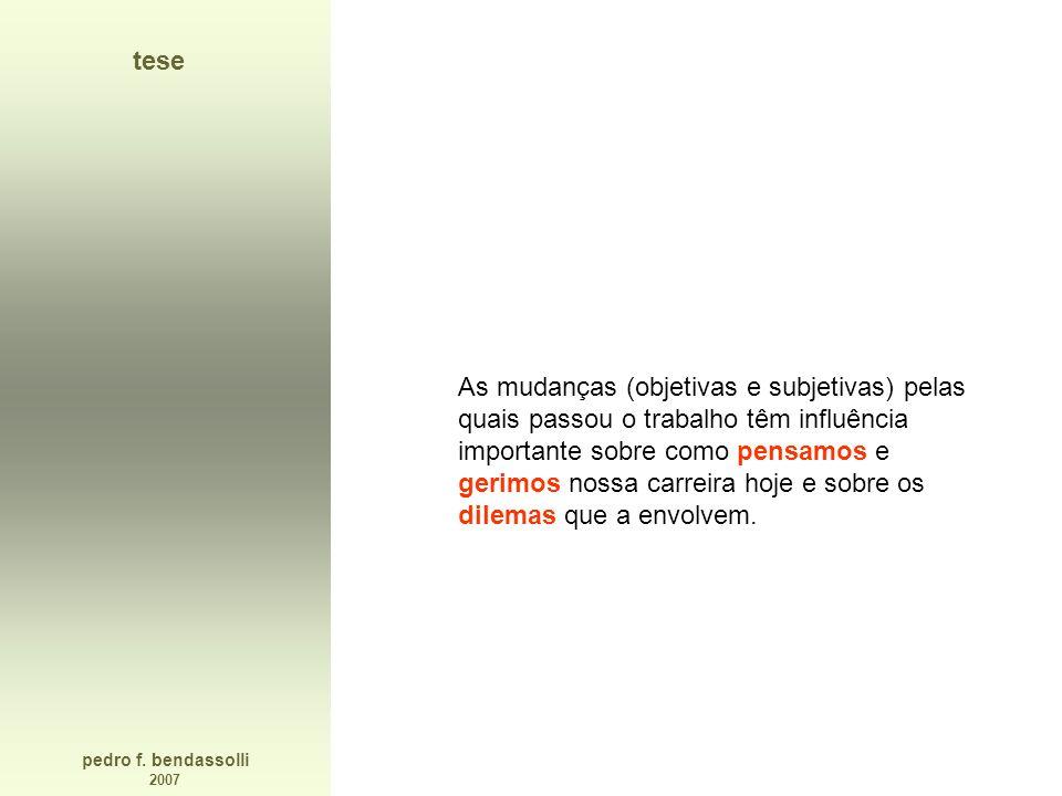pedro f. bendassolli 2007 tese As mudanças (objetivas e subjetivas) pelas quais passou o trabalho têm influência importante sobre como pensamos e geri