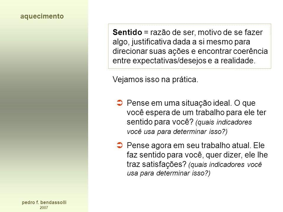 pedro f. bendassolli 2007 aquecimento Sentido = razão de ser, motivo de se fazer algo, justificativa dada a si mesmo para direcionar suas ações e enco