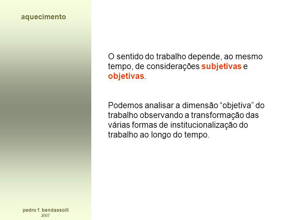pedro f. bendassolli 2007 aquecimento O sentido do trabalho depende, ao mesmo tempo, de considerações subjetivas e objetivas. Podemos analisar a dimen