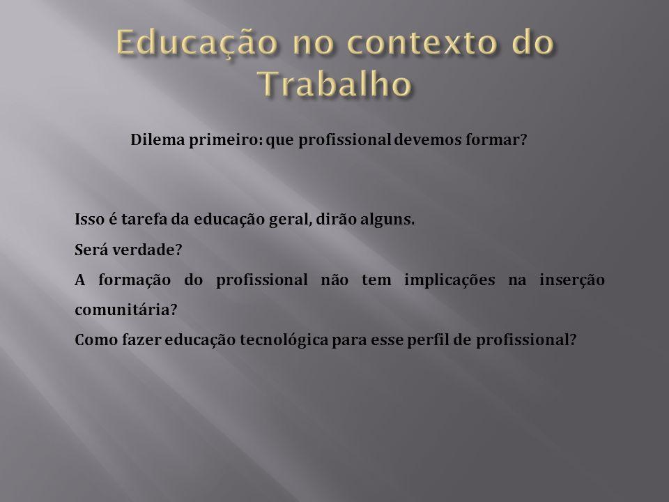 Dilema primeiro: que profissional devemos formar.Isso é tarefa da educação geral, dirão alguns.