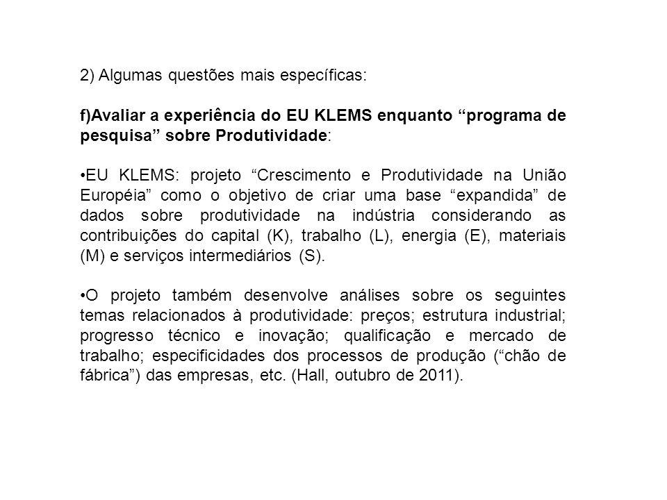 2) Algumas questões mais específicas: f)Avaliar a experiência do EU KLEMS enquanto programa de pesquisa sobre Produtividade: EU KLEMS: projeto Crescimento e Produtividade na União Européia como o objetivo de criar uma base expandida de dados sobre produtividade na indústria considerando as contribuições do capital (K), trabalho (L), energia (E), materiais (M) e serviços intermediários (S).