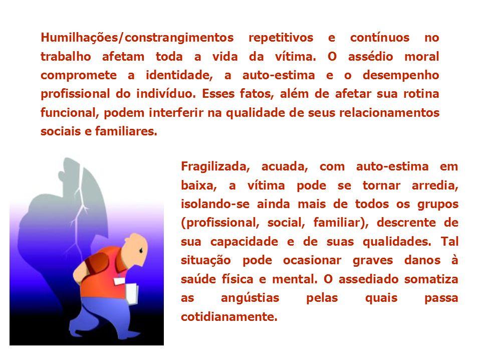 Humilhações/constrangimentos repetitivos e contínuos no trabalho afetam toda a vida da vítima. O assédio moral compromete a identidade, a auto-estima