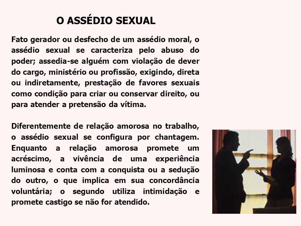 Fato gerador ou desfecho de um assédio moral, o assédio sexual se caracteriza pelo abuso do poder; assedia-se alguém com violação de dever do cargo, m