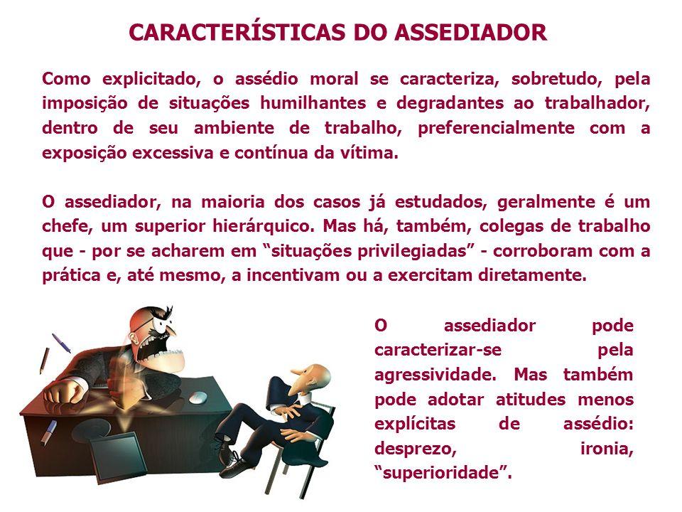 CARACTERÍSTICAS DO ASSEDIADOR Como explicitado, o assédio moral se caracteriza, sobretudo, pela imposição de situações humilhantes e degradantes ao tr