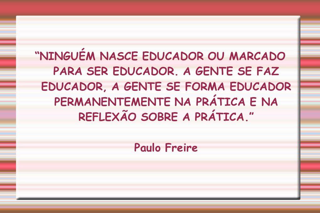 NINGUÉM NASCE EDUCADOR OU MARCADO PARA SER EDUCADOR. A GENTE SE FAZ EDUCADOR, A GENTE SE FORMA EDUCADOR PERMANENTEMENTE NA PRÁTICA E NA REFLEXÃO SOBRE