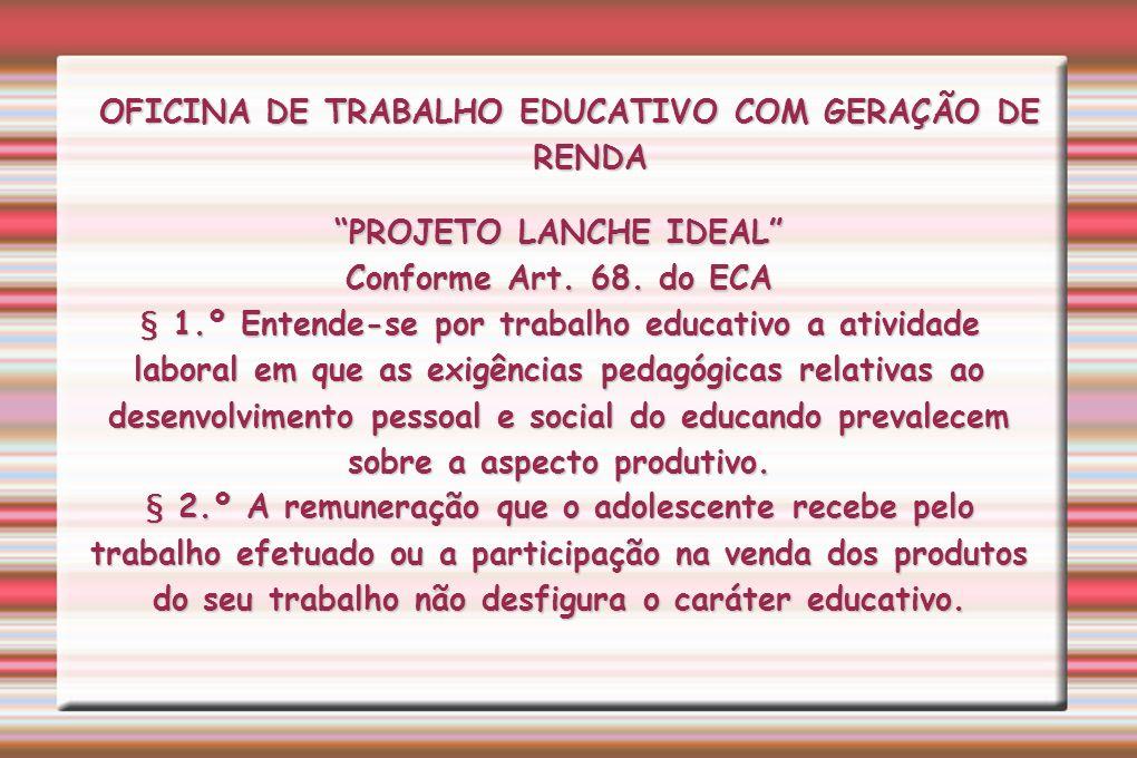 OFICINA DE TRABALHO EDUCATIVO COM GERAÇÃO DE RENDA PROJETO LANCHE IDEAL Conforme Art. 68. do ECA § 1.º Entende-se por trabalho educativo a atividade l