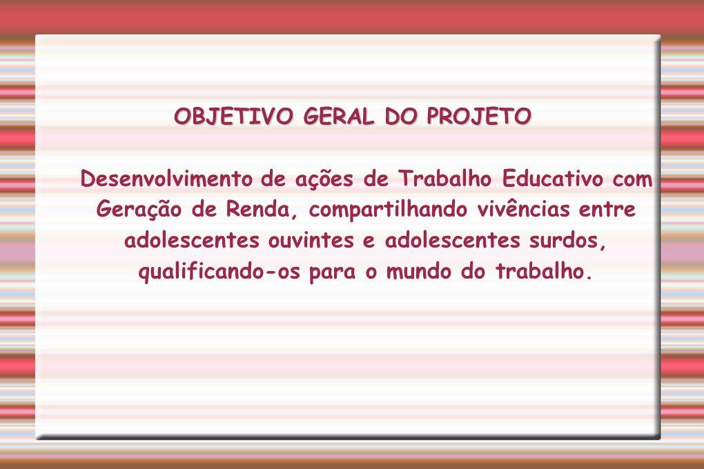OBJETIVO GERAL DO PROJETO OBJETIVO GERAL DO PROJETO Desenvolvimento de ações de Trabalho Educativo com Geração de Renda, compartilhando vivências entr