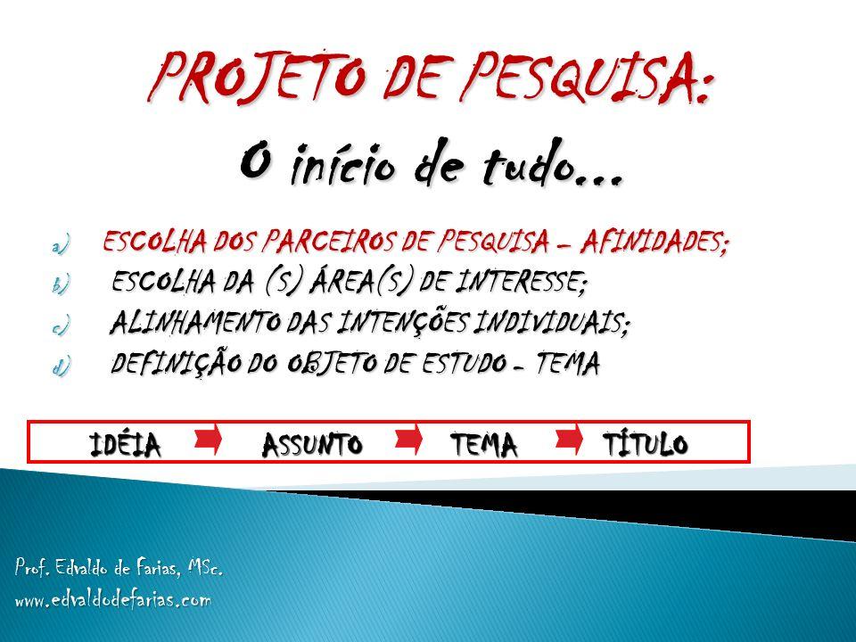 PROJETO DE PESQUISA: O início de tudo... Prof. Edvaldo de Farias, MSc. w ww.edvaldodefarias.com a) ESCOLHA DOS PARCEIROS DE PESQUISA – AFINIDADES; b)