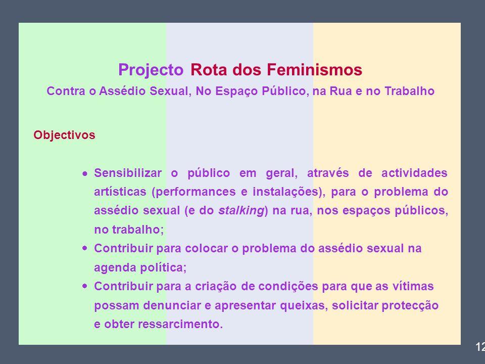 Projecto Rota dos Feminismos Contra o Assédio Sexual, No Espaço Público, na Rua e no Trabalho Objectivos Sensibilizar o público em geral, através de a