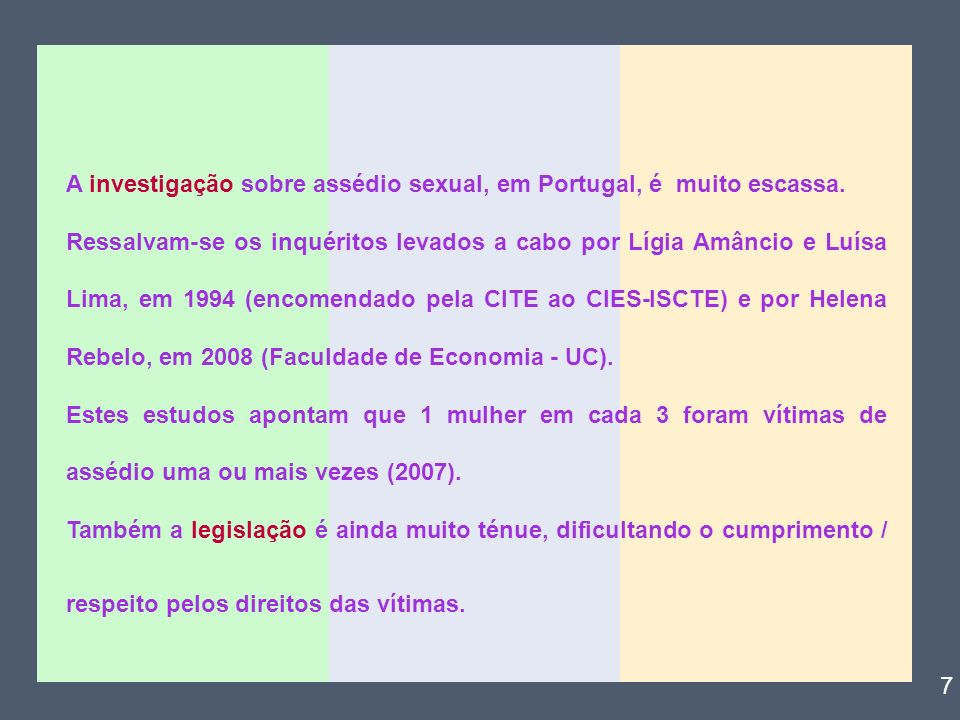 A investigação sobre assédio sexual, em Portugal, é muito escassa. Ressalvam-se os inquéritos levados a cabo por Lígia Amâncio e Luísa Lima, em 1994 (