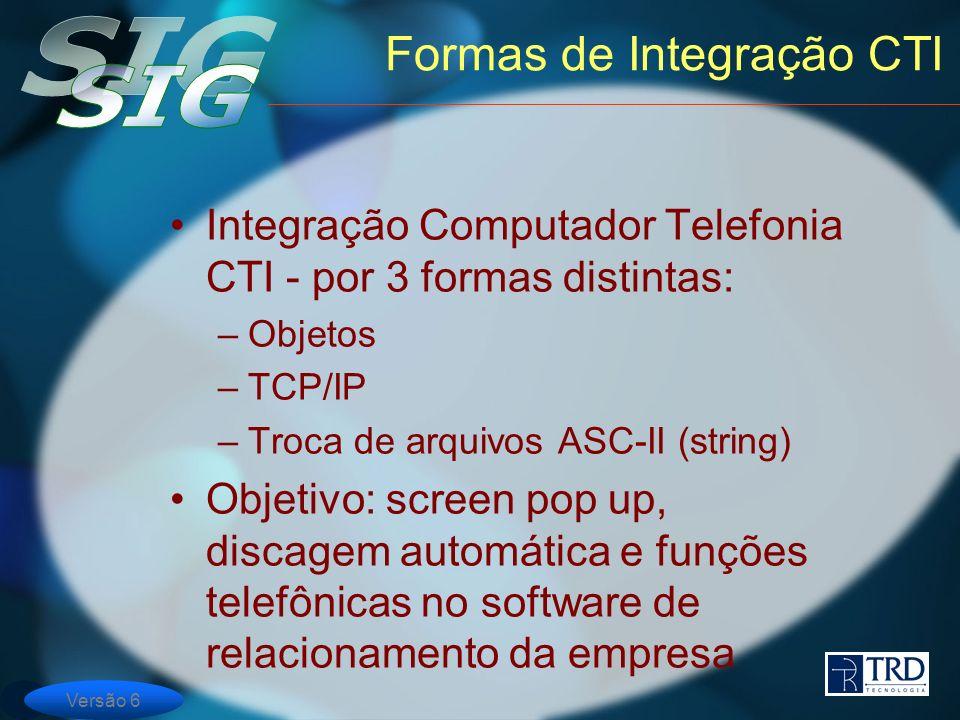 Versão 6 Formas de Integração CTI Integração Computador Telefonia CTI - por 3 formas distintas: –Objetos –TCP/IP –Troca de arquivos ASC-II (string) Objetivo: screen pop up, discagem automática e funções telefônicas no software de relacionamento da empresa
