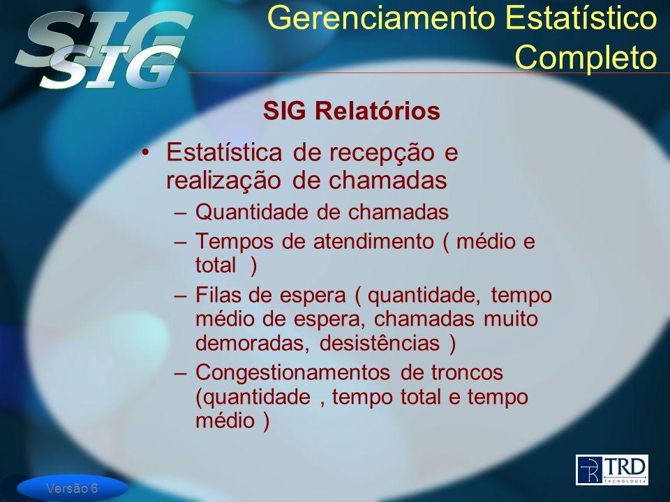Versão 6 Gerenciamento Estatístico Completo Estatística de recepção e realização de chamadas –Quantidade de chamadas –Tempos de atendimento ( médio e
