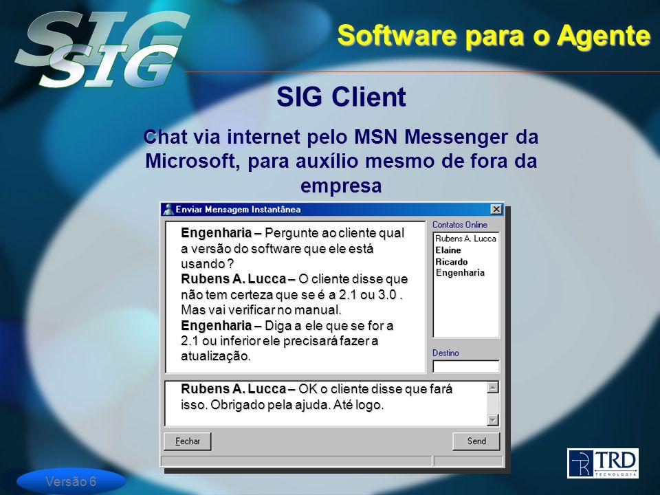 Versão 6 Software para o Agente SIG Client Chat via internet pelo MSN Messenger da Microsoft, para auxílio mesmo de fora da empresa Engenharia Engenharia – Pergunte ao cliente qual a versão do software que ele está usando .