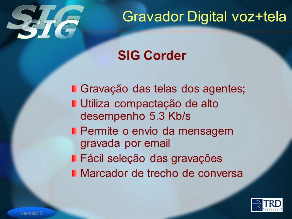 Versão 6 Gravador Digital voz+tela SIG Corder Gravação das telas dos agentes; Utiliza compactação de alto desempenho 5.3 Kb/s Permite o envio da mensagem gravada por email Fácil seleção das gravações Marcador de trecho de conversa