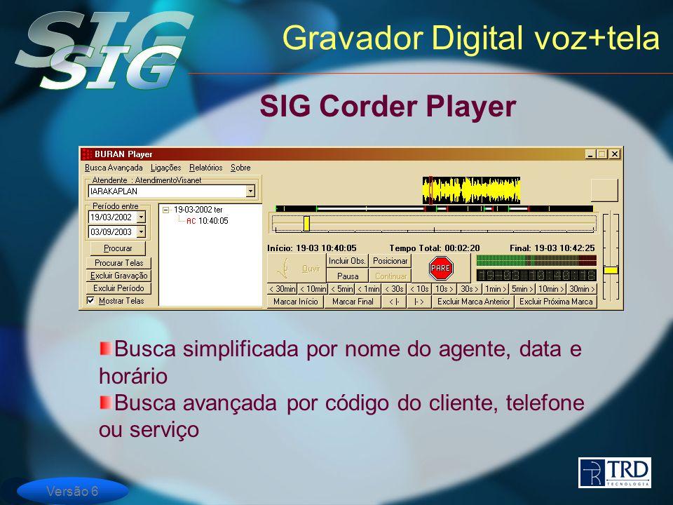 Versão 6 Gravador Digital voz+tela SIG Corder Player Busca simplificada por nome do agente, data e horário Busca avançada por código do cliente, telefone ou serviço