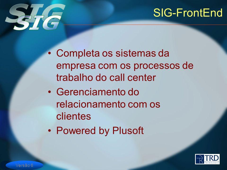 Versão 6 SIG-FrontEnd Completa os sistemas da empresa com os processos de trabalho do call center Gerenciamento do relacionamento com os clientes Powered by Plusoft