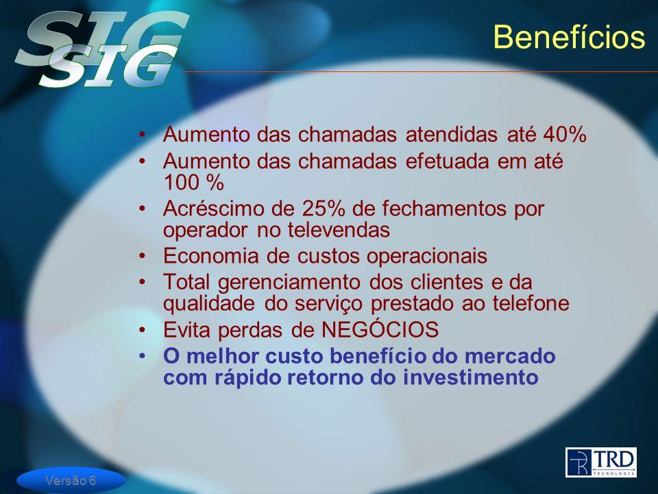 Versão 6 Benefícios Aumento das chamadas atendidas até 40% Aumento das chamadas efetuada em até 100 % Acréscimo de 25% de fechamentos por operador no