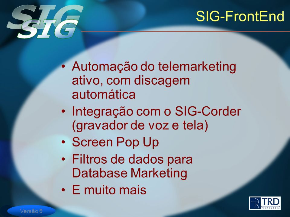Versão 6 SIG-FrontEnd Automação do telemarketing ativo, com discagem automática Integração com o SIG-Corder (gravador de voz e tela) Screen Pop Up Filtros de dados para Database Marketing E muito mais