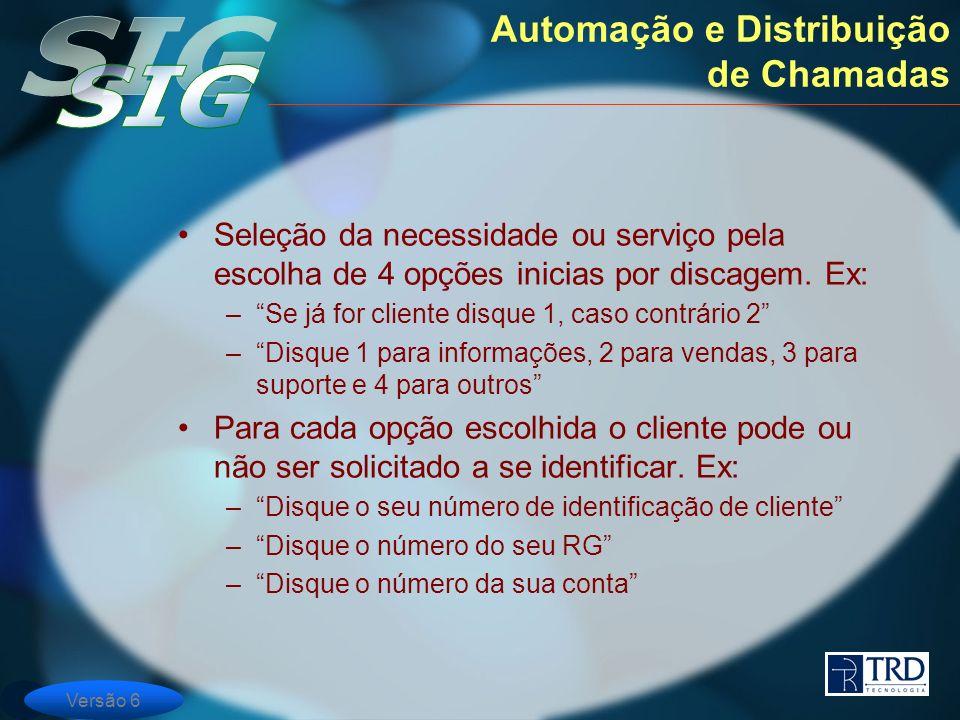 Versão 6 Automação e Distribuição de Chamadas Seleção da necessidade ou serviço pela escolha de 4 opções inicias por discagem. Ex: –Se já for cliente