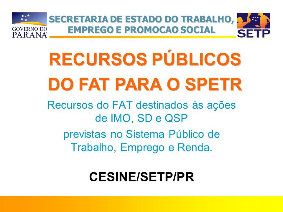 SECRETARIA DE ESTADO DO TRABALHO, EMPREGO E PROMOCAO SOCIAL CESINE/SETP/PR Recursos do FAT destinados às ações de IMO, SD e QSP previstas no Sistema P