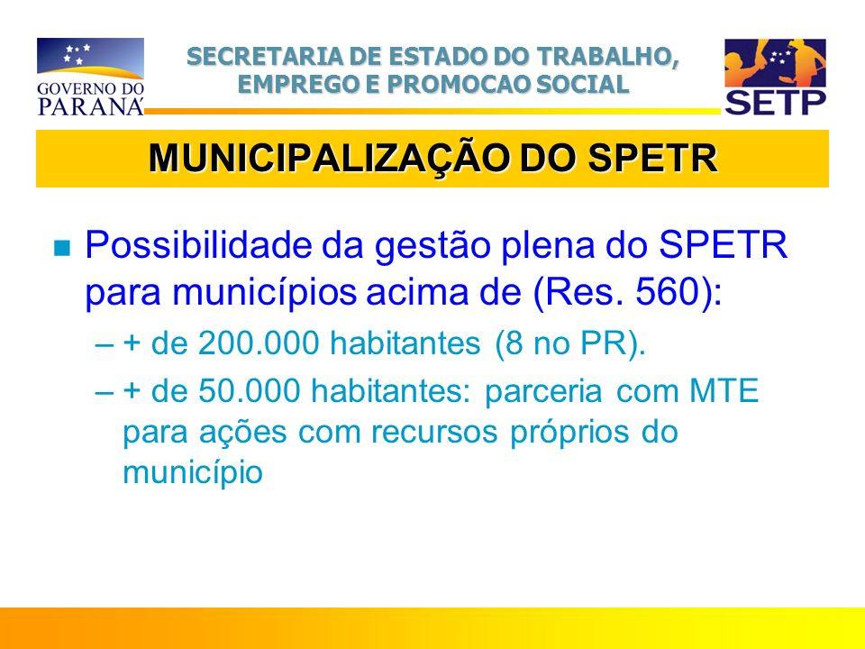 SECRETARIA DE ESTADO DO TRABALHO, EMPREGO E PROMOCAO SOCIAL MUNICIPALIZAÇÃO DO SPETR n Possibilidade da gestão plena do SPETR para municípios acima de