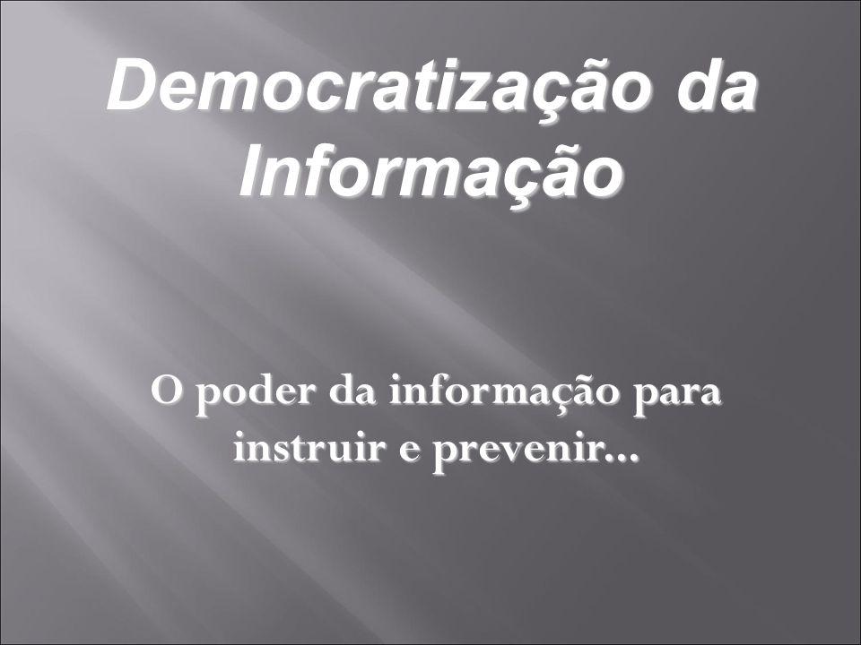 Democratização da Informação O poder da informação para instruir e prevenir...