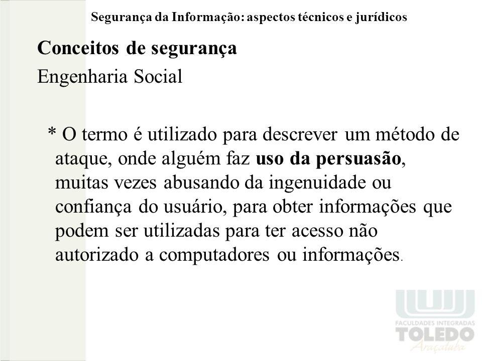 Segurança da Informação: aspectos técnicos e jurídicos Conceitos de segurança Engenharia Social * O termo é utilizado para descrever um método de ataq